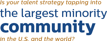 Is your talent strategy tapping into the largest minority community in the U.S. and the world?
